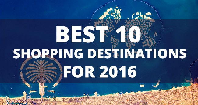 The Best 10 Shopping Destinations for 2016