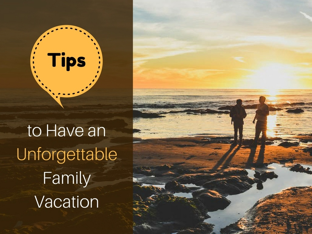 6 Tips on Having an Unforgettable Family Vacation