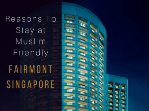 7 Reasons Why You Should Stay at Muslim-Friendly Fairmont Singapore