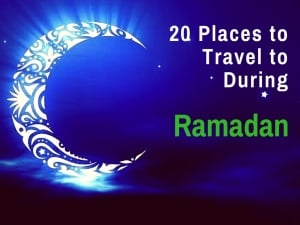 Top 20 Places to Travel to During Ramadan