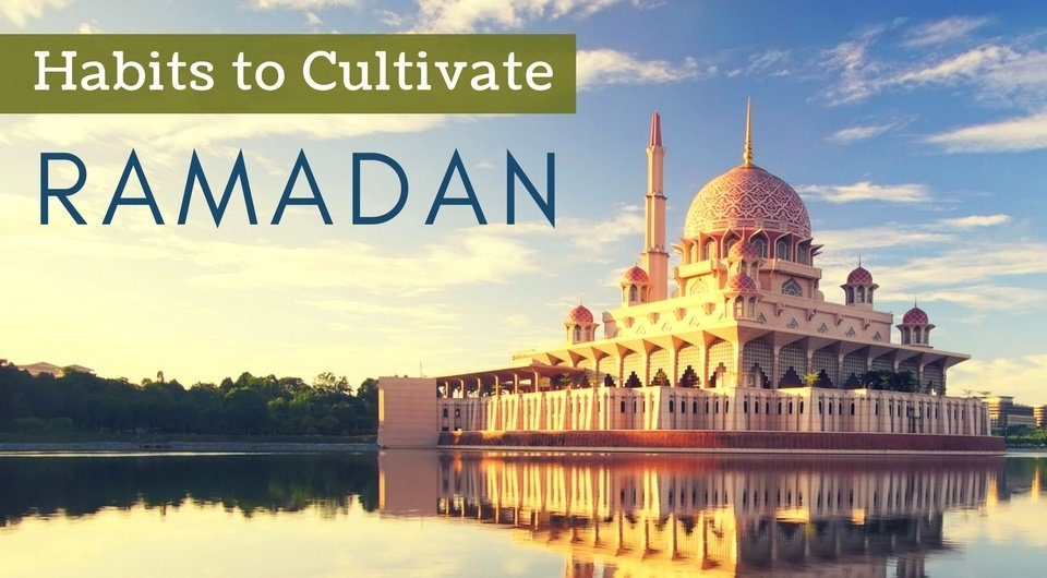 10 Habits to Cultivate During Ramadan