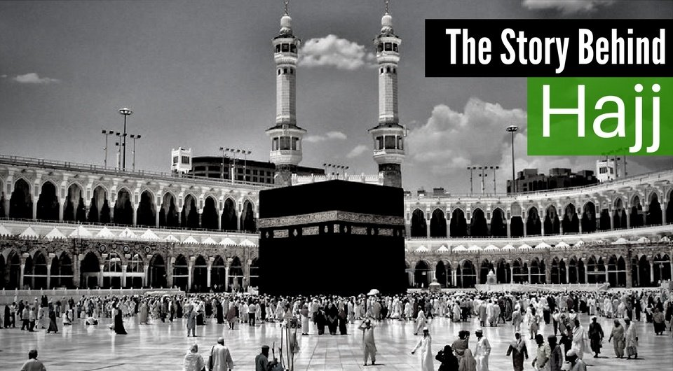 The Story Behind Hajj - The Holy Pilgrimage