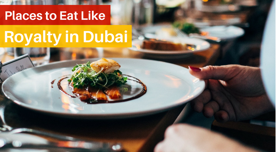 6 Places to Eat Like Royalty in Dubai