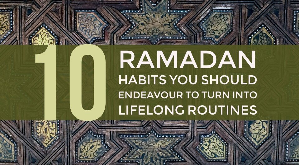 10 Ramadan Habits You Should Endeavour To Turn Into Lifelong Routines