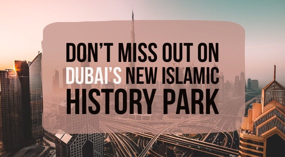 LATEST: You Don't Want To Miss Dubai's New Islamic History Park