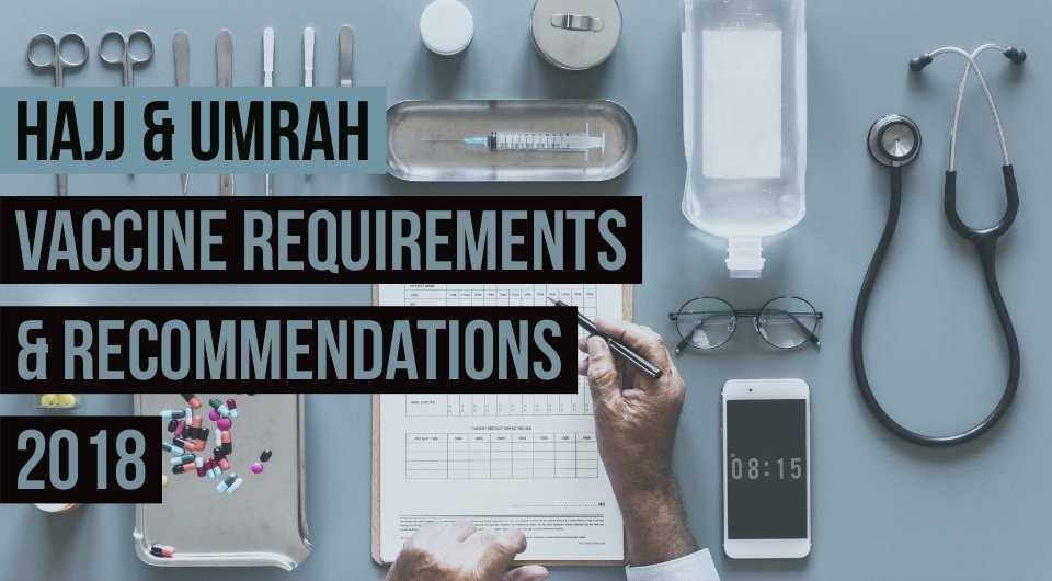 Hajj and Umrah vaccine requirements and recommendations for your Loved Ones [Updated 2018]