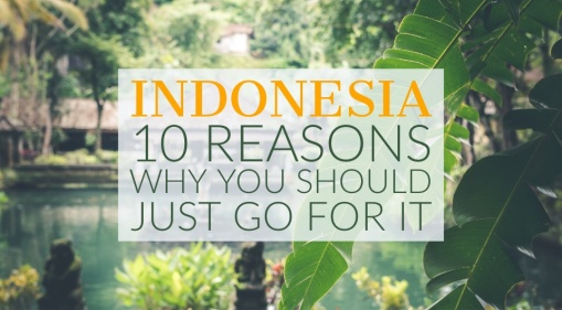 Still Hesitant To Travel To Indonesia? Here's 10 Reasons Why You Should Just Go For It!
