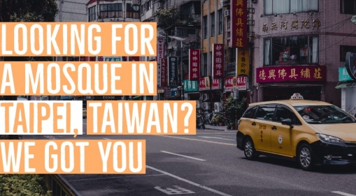 Roaming Around Taipei, Taiwan & Looking For A Mosque? We Got You!
