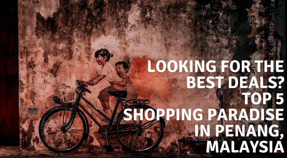 Hopping By Penang For A Little Shopping Break? Here Are 5 Places You Shouldn't Miss!