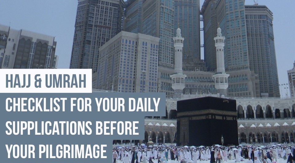 Hajj & Umrah: Checklist For Your Daily Supplications Before Your Pilgrimage
