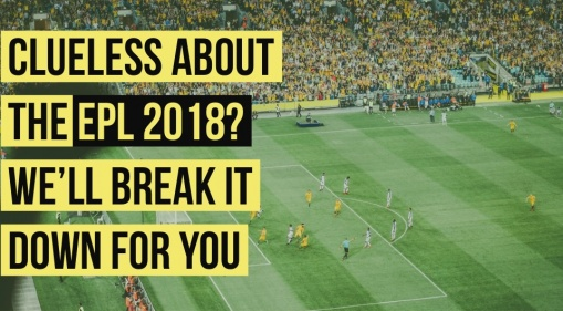 Still Clueless About The EPL 2018? We'll Break It Down For You!