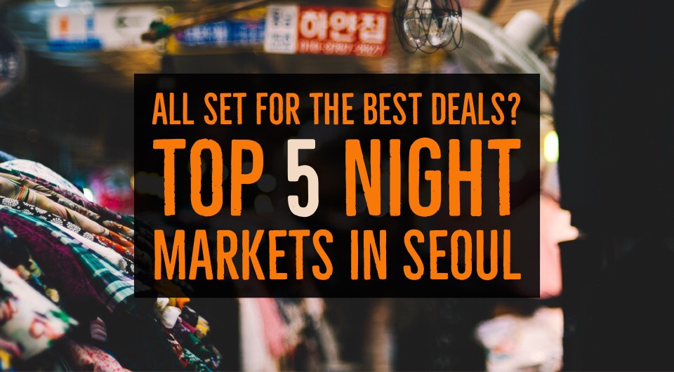 All Set For The Best Deals In Seoul? Check Out These Top 5 Night Markets in Seoul, South Korea