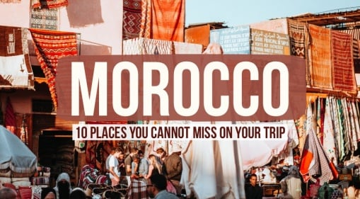 Morocco On Your Bucket List? Wait No More & Check Out These 10 Must-See Places During Your Trip