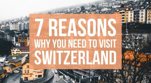 Switzerland Next On Your Bucket List? Here Are 7 Reasons Why You Need To Visit To Spectacular Switzerland