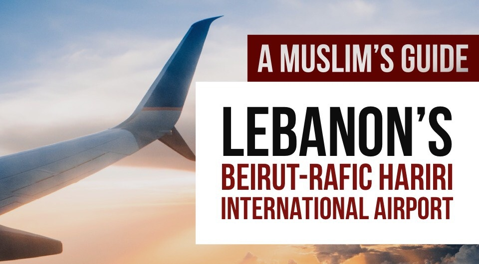 Flying off to Lebanon's Beirut–Rafic Hariri International Airport? Here's A Muslim-friendly Guide You'll Need!