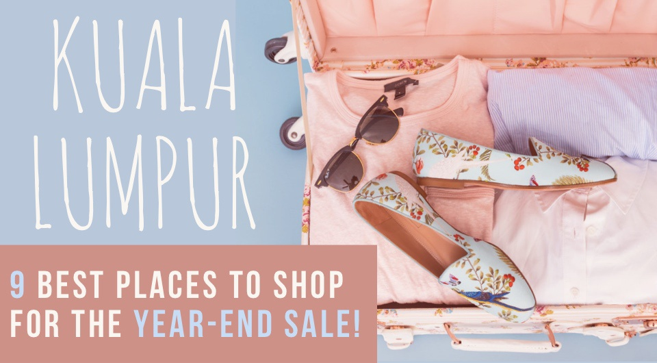 Experience Kuala Lumpur's Year-End Sale! We've Got 9 Best Places For You To Checkout!