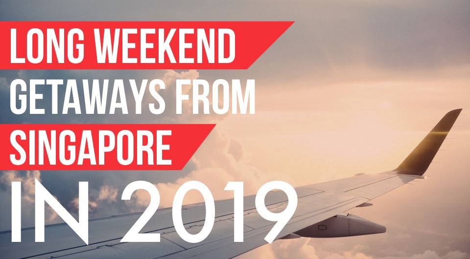 It's Time To Start Planning For Your 2019 Long Weekend Escapes From Singapore!