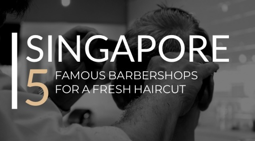 Singapore: Here Are 5 Famous Barber Shops For Men To Get A Fresh Haircut!