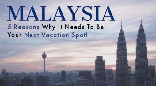 Never Been To Malaysia? Here are 5 Reasons Why It Needs To Be Your Next Vacation Spot!