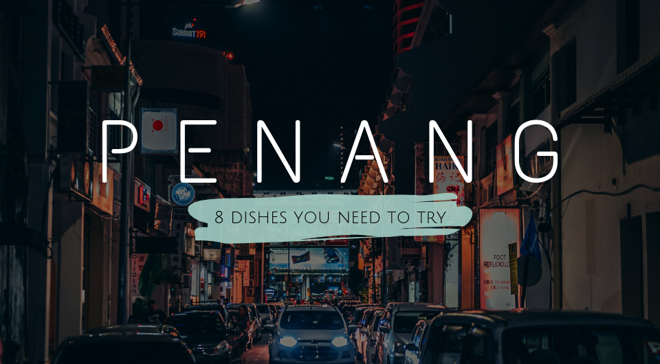 Penang For A Short Getaway? 8 Dishes You Need To Try!