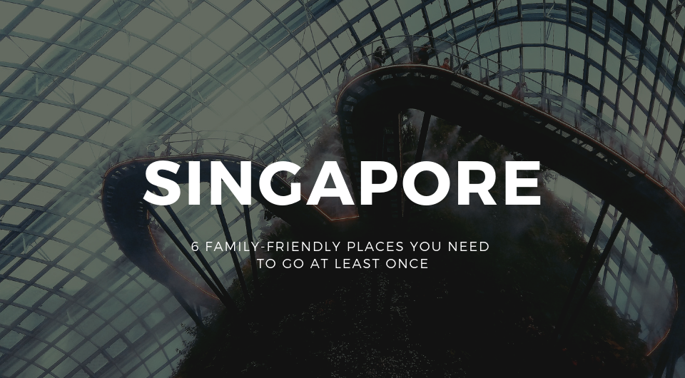 Singapore: 6 Family-Friendly Attractions You Need To Go At Least Once!