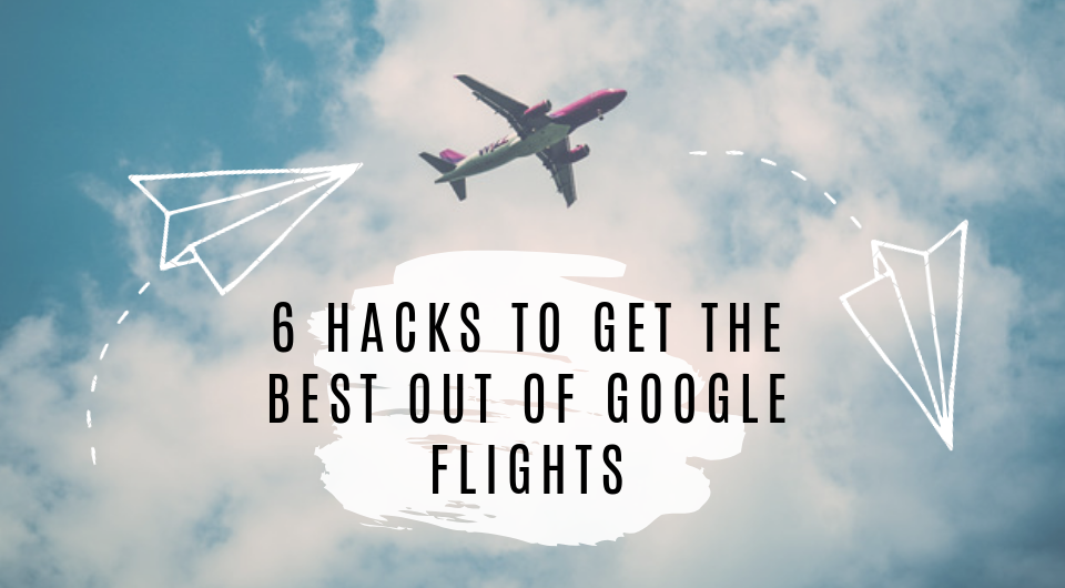6 Hacks to Get The Best Out of Google Flights