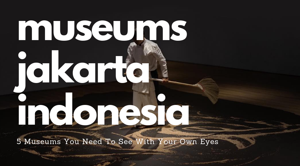 Jakarta, Indonesia: 5 Museums You Need To See With Your Own Eyes