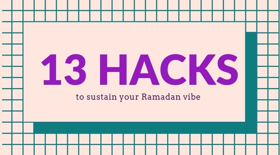 13 Hacks to Sustain Your Ramadan Vibe