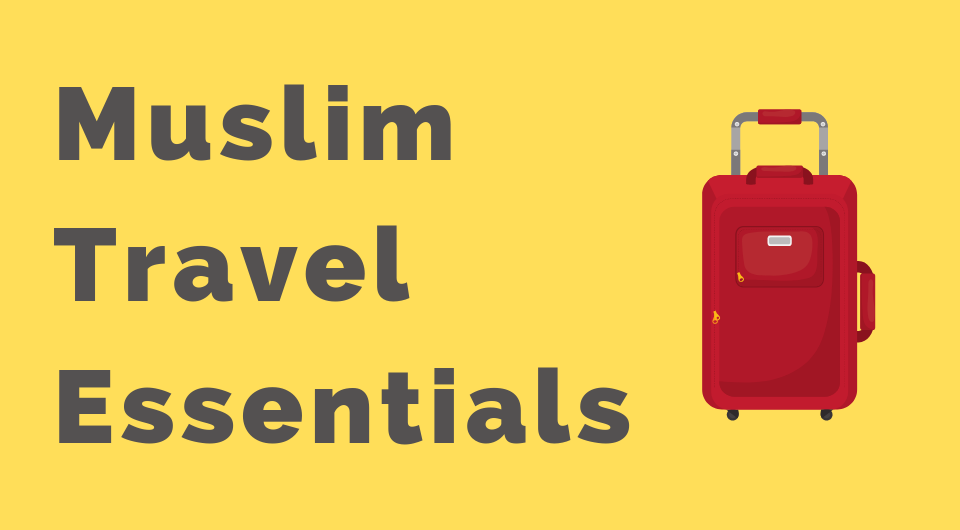 Muslim Travel Etiquette: Halal Essentials To Pack In Your Luggage