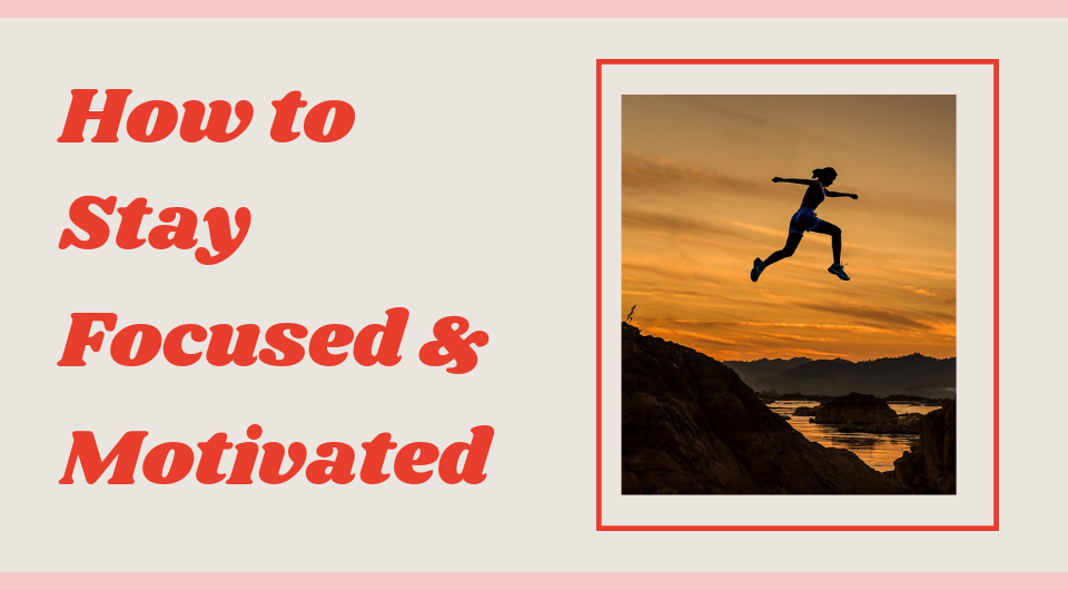 10 Steps To Stay Focused & Motivated For The Right Reasons