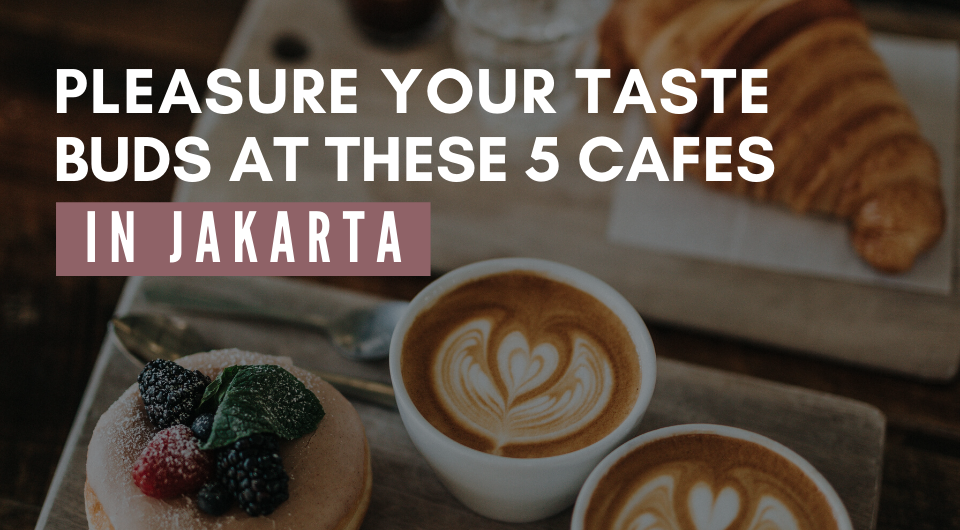 Pleasure Your Taste Buds At These 5 Cafes in Jakarta!