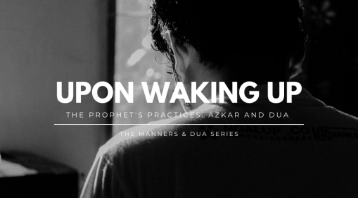 Manners & Dua Series | Prophetic (SAW) Practices, Azkar and Dua For When You Wake Up In The Morning