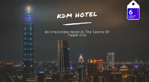 KDM Hotel | An Irresistible Hotel In The Centre Of Taipei City