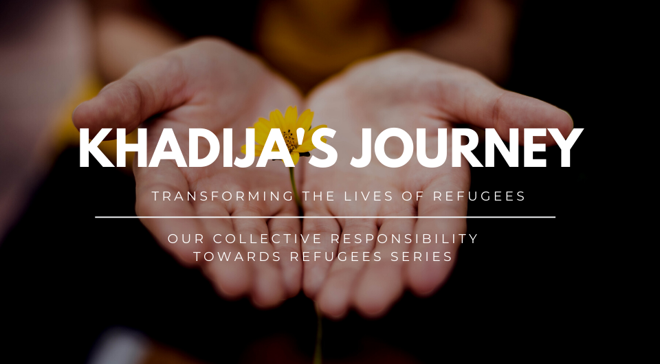Our Collective Responsibility Towards Refugees | Khadija's Journey