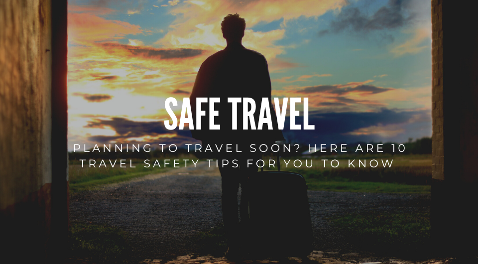 Planning To Travel Soon? Here Are 10 Travel Safety Tips For You To Know