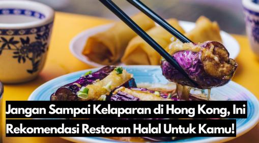 Jangan Sampai Kelaparan di Hong Kong, Ini Rekomendasi Restoran Halal Untuk Kamu!