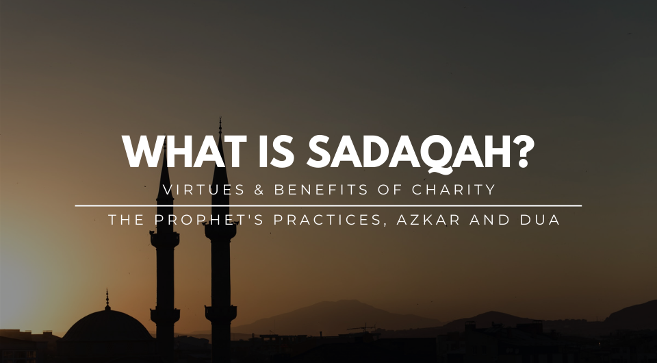 What is Sadaqah?: The Benefits & Virtues of Charity