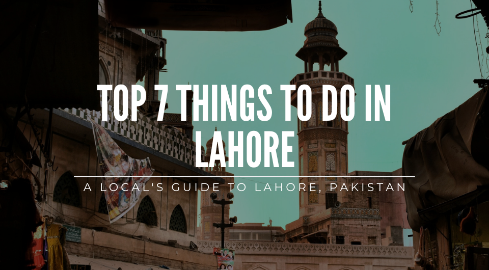 A Local's Guide: Top 7 Things to do in Lahore, Pakistan