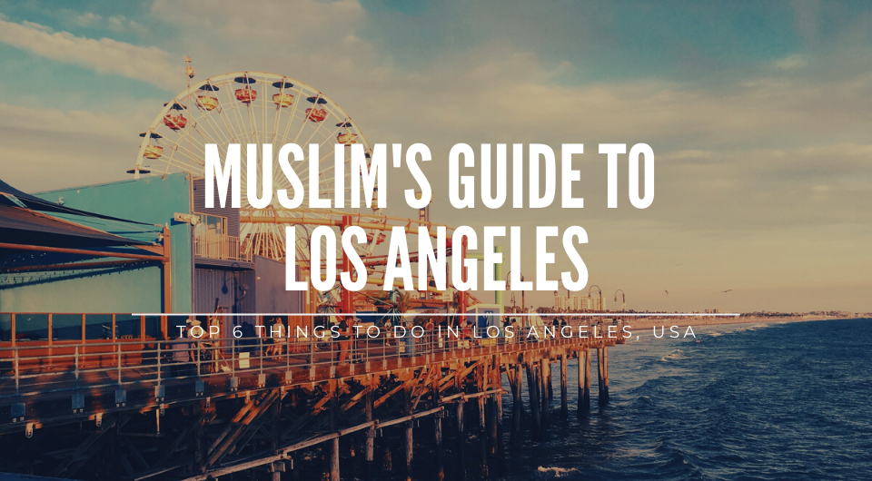 Muslim's Guide to Los Angeles: Top 6 Things to Do