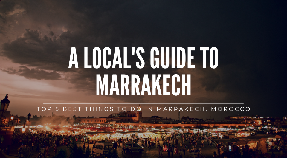 A Local's Guide: Top 5 Best Things To Do In Marrakech