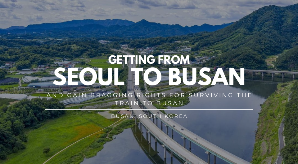 How To Get From Seoul To Busan; and Have the Chance to Say You Survived the Train to Busan