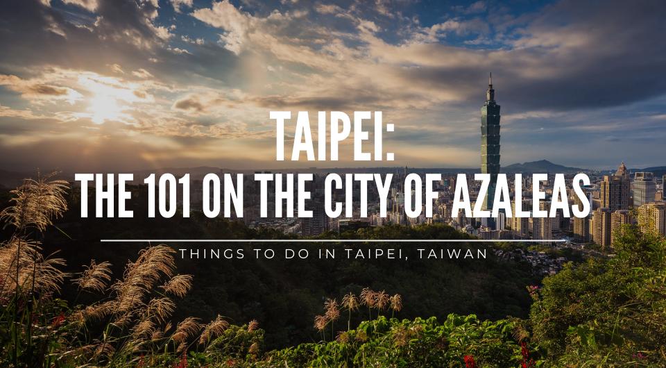 The 101 on the City of Azalea: Things to do in Taipei, Taiwan