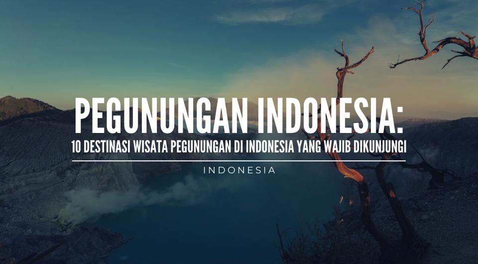 10 Destinasi Wisata Pegunungan di Indonesia Yang Wajib Dikunjungi