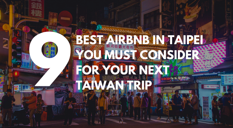 9 Best Airbnb in Taipei You Must Consider For Your Next Taiwan Trip