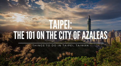 The 101 on the City of Azalea: Things to do in Taipei, Taiwan