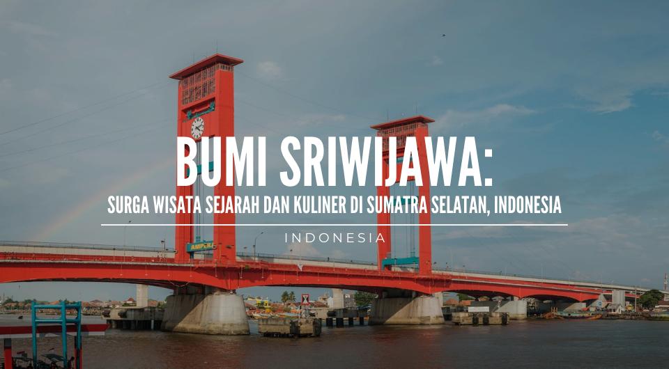 Bumi Sriwijaya: Surga Wisata Sejarah dan Kuliner di Sumatra Selatan, Indonesia