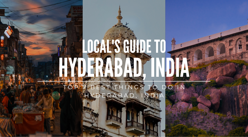 A Local's Guide: Top 7 Amazing Things To Do In Hyderabad, India