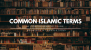 A Comprehensive Guide: The Common Islamic Terms