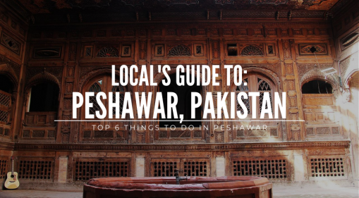 Local's Guide: Top 6 Things to do in Peshawar
