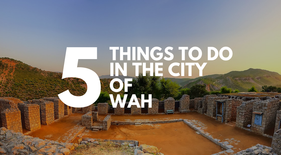 Top 5 Things to do in Wah, Pakistan